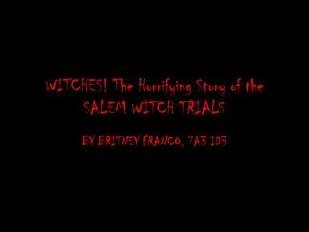 WITCHES! The Horrifying Story of the SALEM WITCH TRIALS BY BRITNEY FRANCO, 7A3 ID3.