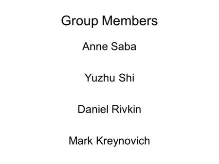 Group Members Anne Saba Yuzhu Shi Daniel Rivkin Mark Kreynovich.