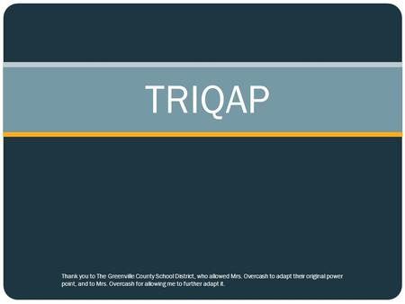 TRIQAP Thank you to The Greenville County School District, who allowed Mrs. Overcash to adapt their original power point, and to Mrs. Overcash for allowing.