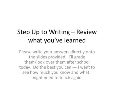 Step Up to Writing – Review what you've learned Please write your answers directly onto the slides provided. I'll grade them/look over them after school.