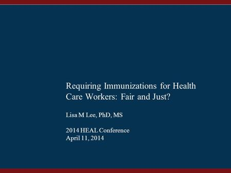 1 Requiring Immunizations for Health Care Workers: Fair and Just? Lisa M Lee, PhD, MS 2014 HEAL Conference April 11, 2014.