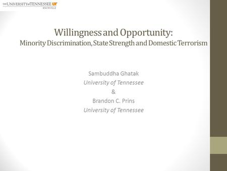 Willingness and Opportunity: Minority Discrimination, State Strength and Domestic Terrorism Sambuddha Ghatak University of Tennessee & Brandon C. Prins.