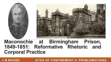 Maconochie at Birmingham Prison, 1849-1851: Reformative Rhetoric and Corporal Practice J M MOORE SITES OF CONFINEMENT II: PROBLEMATISING PRISONS, LJMU.