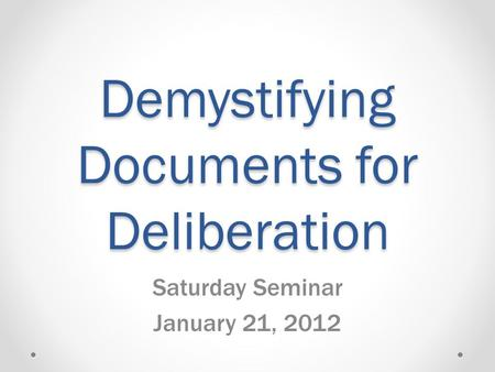 Demystifying Documents for Deliberation Saturday Seminar January 21, 2012.