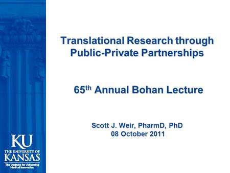 Translational Research through Public-Private Partnerships 65 th Annual Bohan Lecture Scott J. Weir, PharmD, PhD 08 October 2011.
