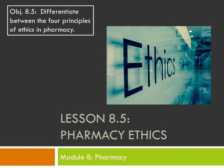 LESSON 8.5: PHARMACY ETHICS Module 8: Pharmacy Obj. 8.5: Differentiate between the four principles of ethics in pharmacy.