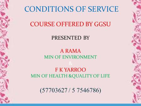 CONDITIONS OF SERVICE COURSE OFFERED BY GGSU PRESENTED BY A RAMA MIN OF ENVIRONMENT & F K YARROO MIN OF HEALTH &QUALITY OF LIFE (57703627 / 5 7546786)