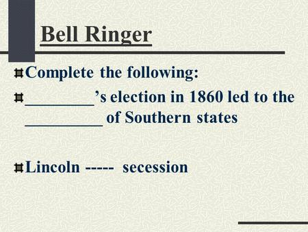Bell Ringer Complete the following: ________'s election in 1860 led to the _________ of Southern states Lincoln ----- secession.