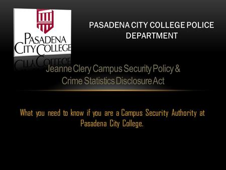 What you need to know if you are a Campus Security Authority at Pasadena City College. Jeanne Clery Campus Security Policy & Crime Statistics Disclosure.