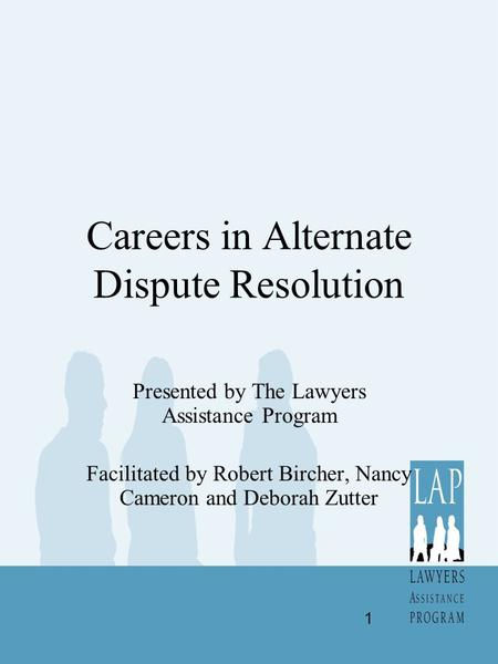 Careers in Alternate Dispute Resolution Presented by The Lawyers Assistance Program Facilitated by Robert Bircher, Nancy Cameron and Deborah Zutter 1.