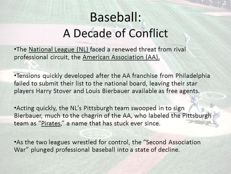 Baseball: A Decade of Conflict The National League (NL) faced a renewed threat from rival professional circuit, the American Association (AA). Tensions.