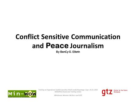 Conflict Sensitive Communication and Peace Journalism By BenCy G. Ellorin Training on Engendered Conflict-Sensitive Multi-media Reportage: Sept. 19-23,