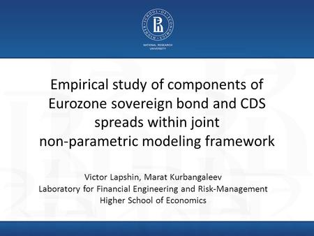Empirical study of components of Eurozone sovereign bond and CDS spreads within joint non-parametric modeling framework Victor Lapshin, Marat Kurbangaleev.