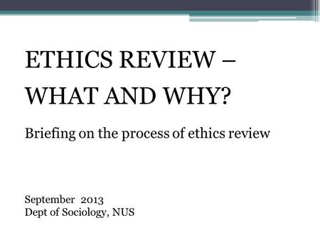 ETHICS REVIEW – WHAT AND WHY? Briefing on the process of ethics review September 2013 Dept of Sociology, NUS.