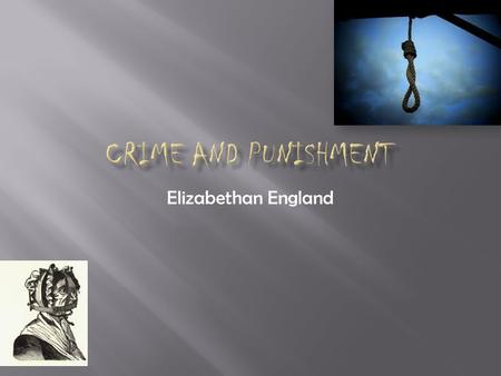 Elizabethan England  Hanging  Burning  The Pillory and the Stocks  Whipping  Branding  Pressing  Cutting off hands, ears, fingers, tongues, and.