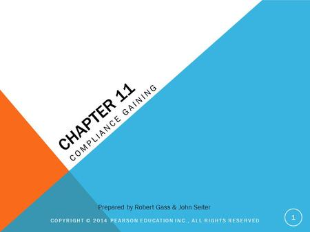 CHAPTER 11 COMPLIANCE GAINING COPYRIGHT © 2014 PEARSON EDUCATION INC., ALL RIGHTS RESERVED 1 Prepared by Robert Gass & John Seiter.