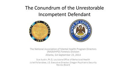 The Conundrum of the Unrestorable Incompetent Defendant The National Association of Mental Health Program Directors (NASMHPD) Forensic Division Atlanta,