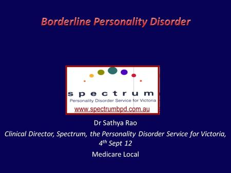 Dr Sathya Rao Clinical Director, Spectrum, the Personality Disorder Service for Victoria, 4 th Sept 12 Medicare Local.