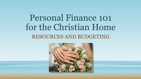 Personal Finance 101 for the Christian Home RESOURCES AND BUDGETING.