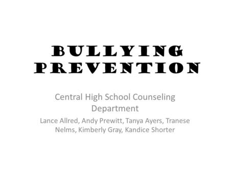 Bullying Prevention Central High School Counseling Department Lance Allred, Andy Prewitt, Tanya Ayers, Tranese Nelms, Kimberly Gray, Kandice Shorter.
