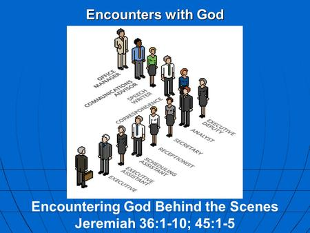 Encounters with God Encountering God Behind the Scenes Jeremiah 36:1-10; 45:1-5.