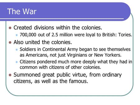 The War Created divisions within the colonies. 700,000 out of 2.5 million were loyal to British: Tories. Also united the colonies. Soldiers in Continental.