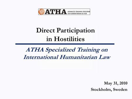 Direct Participation in Hostilities ATHA Specialized Training on International Humanitarian Law May 31, 2010 Stockholm, Sweden.