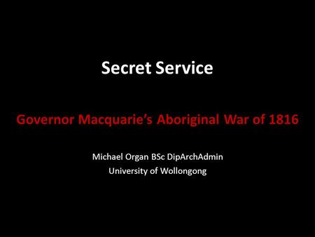 Secret Service Governor Macquarie's Aboriginal War of 1816 Michael Organ BSc DipArchAdmin University of Wollongong.