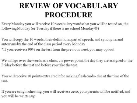 REVIEW OF VOCABULARY PROCEDURE Every Monday you will receive 10 vocabulary words that you will be tested on, the following Monday (or Tuesday if there.