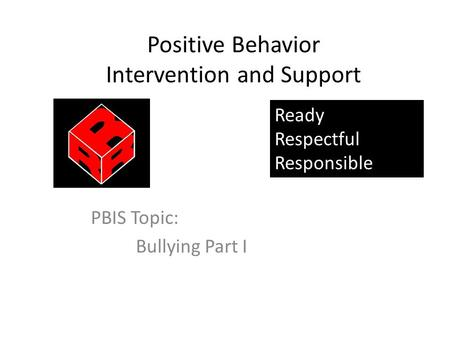 Positive Behavior Intervention and Support PBIS Topic: Bullying Part I Ready Respectful Responsible.