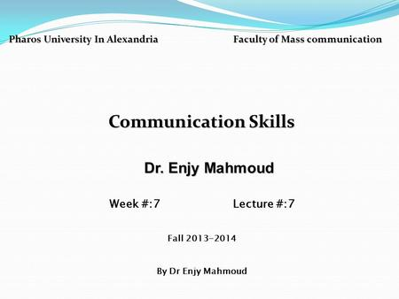 Pharos University In Alexandria Faculty of Mass communication Communication Skills Dr. Enjy Mahmoud Dr. Enjy Mahmoud Week #:7 Lecture #:7 Fall 2013-2014.