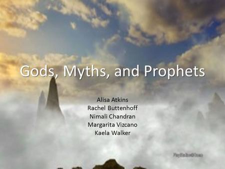 Gods, Myths, and Prophets Alisa Atkins Rachel Buttenhoff Nimali Chandran Margarita Vizcano Kaela Walker.