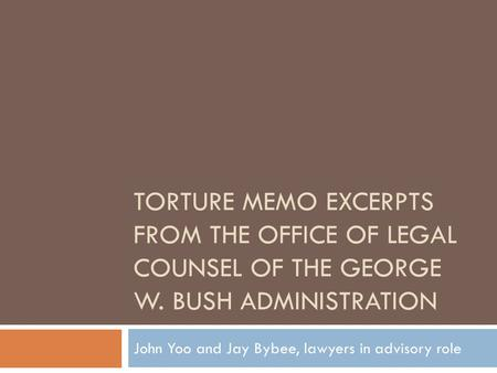 TORTURE MEMO EXCERPTS FROM THE OFFICE OF LEGAL COUNSEL OF THE GEORGE W. BUSH ADMINISTRATION John Yoo and Jay Bybee, lawyers in advisory role.