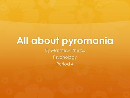 All about pyromania By Matthew Phelps Psychology Period 4.