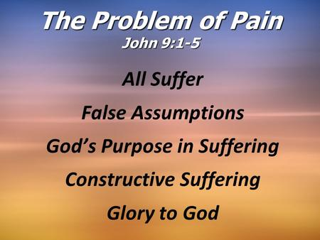 The Problem of Pain John 9:1-5 All Suffer False Assumptions God's Purpose in Suffering Constructive Suffering Glory to God.