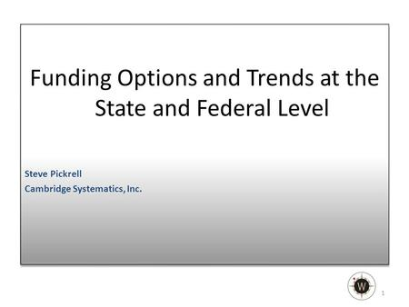 Funding Options and Trends at the State and Federal Level Steve Pickrell Cambridge Systematics, Inc. Funding Options and Trends at the State and Federal.