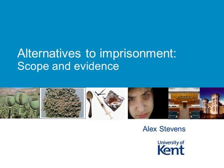Alternatives to imprisonment: Scope and evidence Alex Stevens.