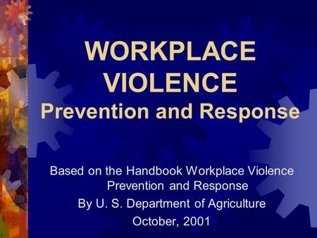 WORKPLACE VIOLENCE Prevention and Response Based on the Handbook Workplace Violence Prevention and Response By U. S. Department of Agriculture October,