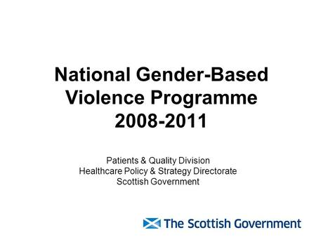 National Gender-Based Violence Programme 2008-2011 Patients & Quality Division Healthcare Policy & Strategy Directorate Scottish Government.