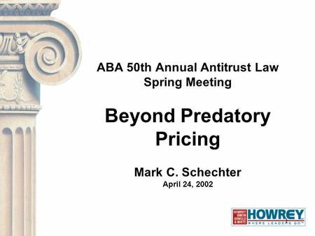 1 ABA 50th Annual Antitrust Law Spring Meeting Beyond Predatory Pricing Mark C. Schechter April 24, 2002.