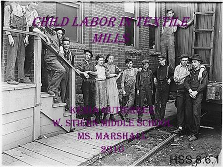 Child Labor in Textile Mills Kenia Gutierrez W. Stiern Middle School Ms. Marshall 2010 HSS 8.6.1.