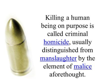 Killing a human being on purpose is called criminal homicide, usually distinguished from manslaughter by the element of malice aforethought. homicide manslaughtermalice.