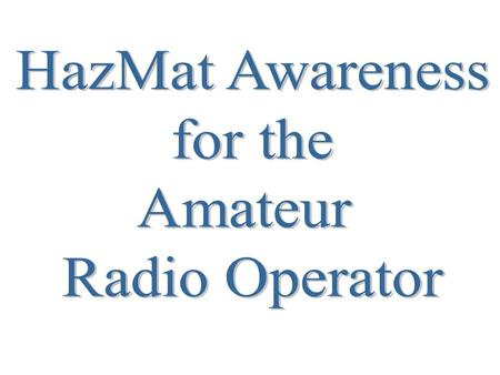 What does HazMat have to do with me? As an amateur Radio Operator you may be called upon in an emergency situation. In these times you may have to go.