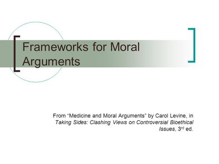 "Frameworks for Moral Arguments From ""Medicine and Moral Arguments"" by Carol Levine, in Taking Sides: Clashing Views on Controversial Bioethical Issues,"