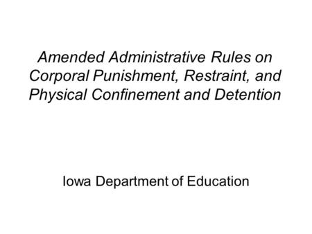 Amended Administrative Rules on Corporal Punishment, Restraint, and Physical Confinement and Detention Iowa Department of Education.