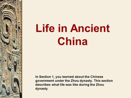 In Section 1, you learned about the Chinese government under the Zhou dynasty. This section describes what life was like during the Zhou dynasty. Life.