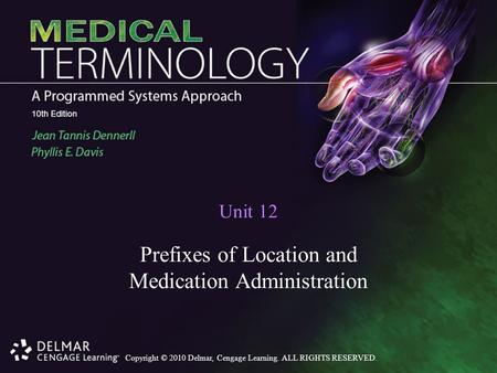 Copyright © 2010 Delmar, Cengage Learning. ALL RIGHTS RESERVED. Unit 12 Prefixes of Location and Medication Administration.