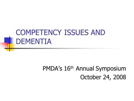 COMPETENCY ISSUES AND DEMENTIA PMDA's 16 th Annual Symposium October 24, 2008.