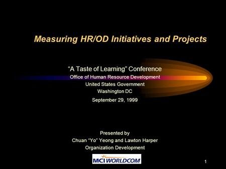"1 Measuring HR/OD Initiatives and Projects ""A Taste of Learning"" Conference Office of Human Resource Development United States Government Washington DC."
