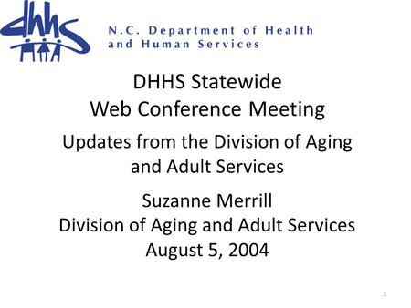 1 DHHS Statewide Web Conference Meeting Updates from the Division of Aging and Adult Services Suzanne Merrill Division of Aging and Adult Services August.
